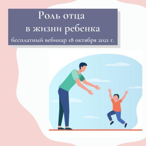 Вебинар «Роль отца в жизни ребенка» 18.10.2021 г.